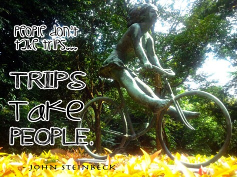 People don't take trips . . . trips take people. -– John Steinbeck